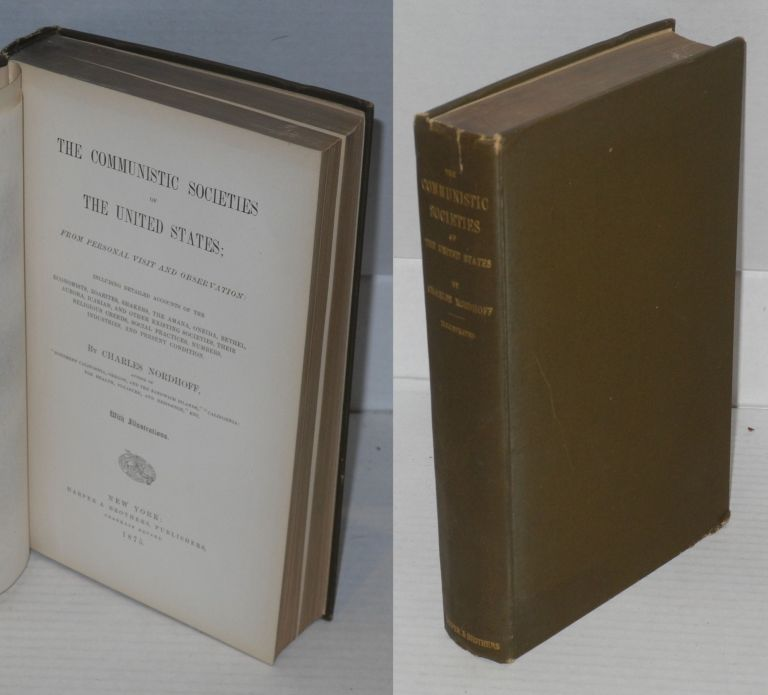 The communistic societies of the United States; from personal visit and observation: including detailed accounts of the Economists, Zoarites, Shakers, the Amana, Oneida, Bethel, Aurora, Icarian, and other existing societies, their religious creeds, social practices, numbers, industries and present condition. Charles Nordhoff.