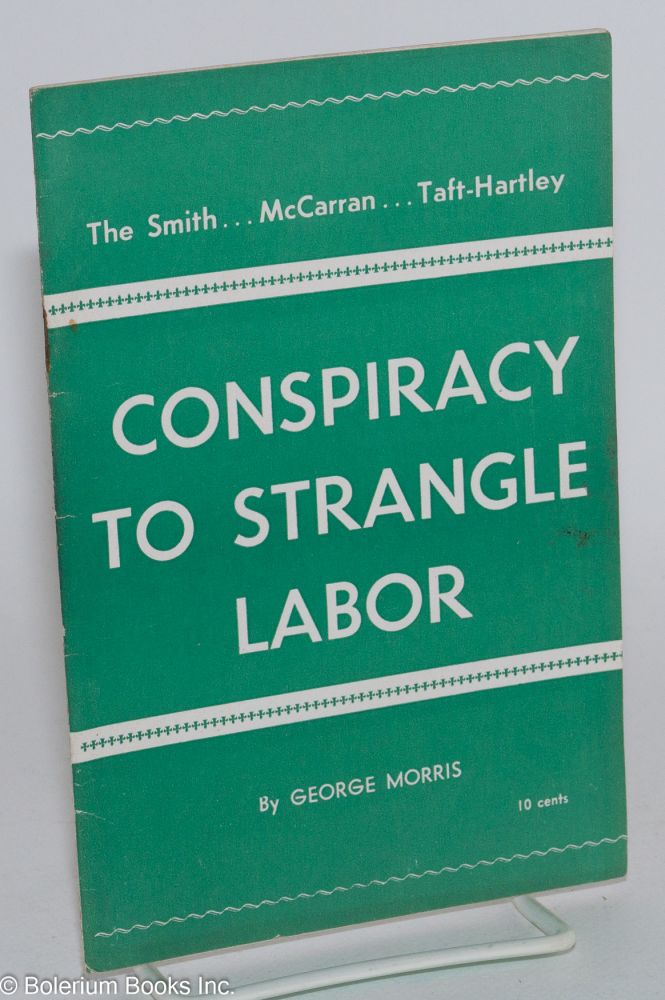 Conspiracy to strangle labor; The Smith...McCarran...Taft-Hartley. George Morris.