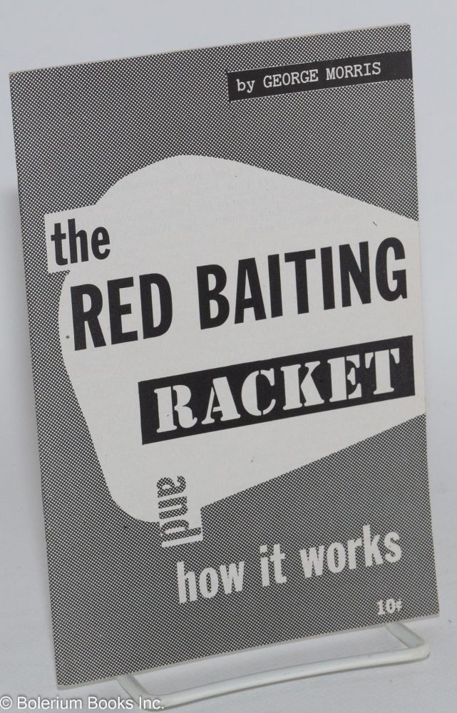 The red baiting racket and how it works. George Morris.