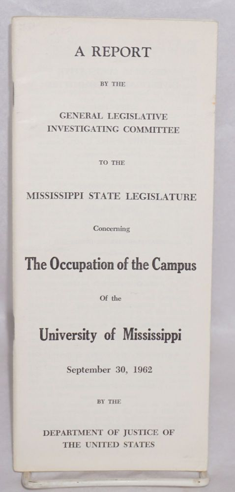 A report by the General Legislative Investigating Committee to the Mississippi State Legislature concerning the occupation of the campus of the University of Mississippi, September 30, 1962 by the Department of Justice of the United States. General Legislative Investigating Committee.