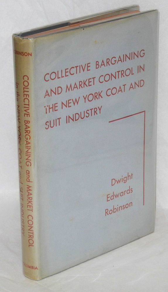 Collective bargaining and market control in the New York coat and suit industry. Dwight Edwards Robinson.
