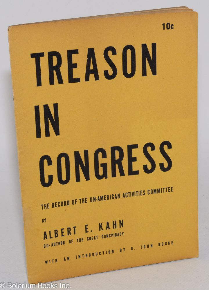 Treason in Congress; the record of the House Un-American Activities Committee. With an introduction by O. John Rogge. Albert E. Kahn.