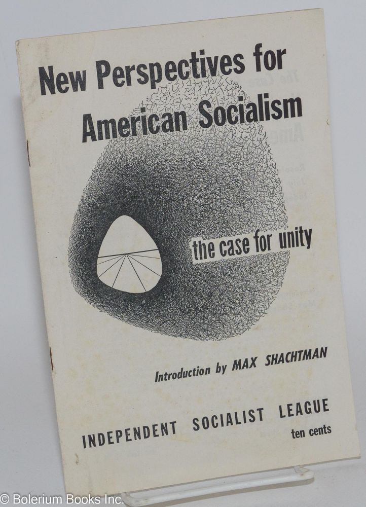 New perspectives for American socialism: the case for unity. Independent Socialist League, Max Shachtman.