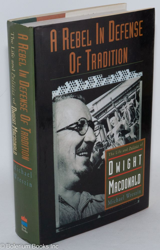 A rebel in defense of tradition; the life and politics of Dwight Macdonald. Michael Wreszin.