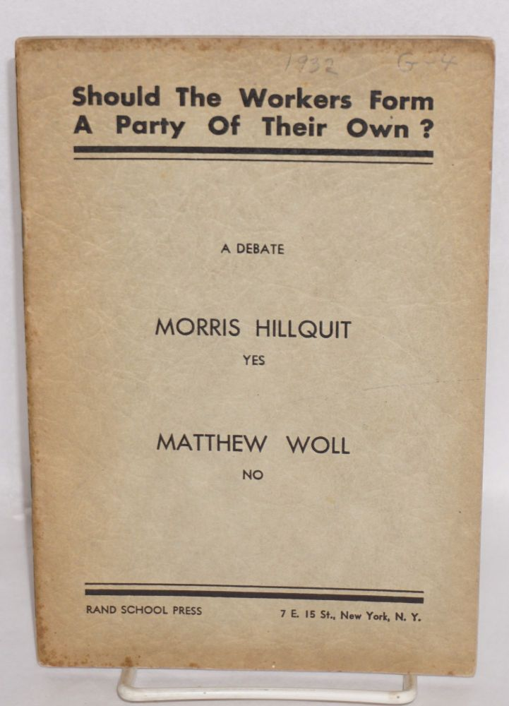 Should the American workers form a political party of their own? A debate, Morris Hillquit yes, Matthew Woll no, B. Charney Vladeck chairman. Morris Hillquit, Matthew Woll.