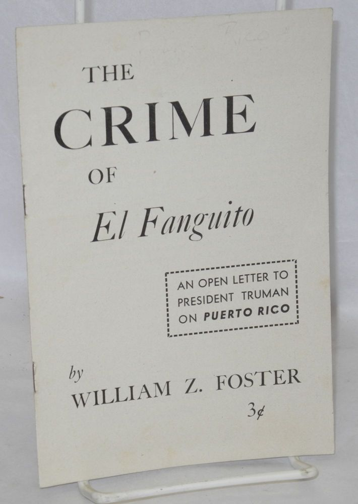 The crime of El Fanguito; an open letter to President Truman on Puerto Rico. William Z. Foster.