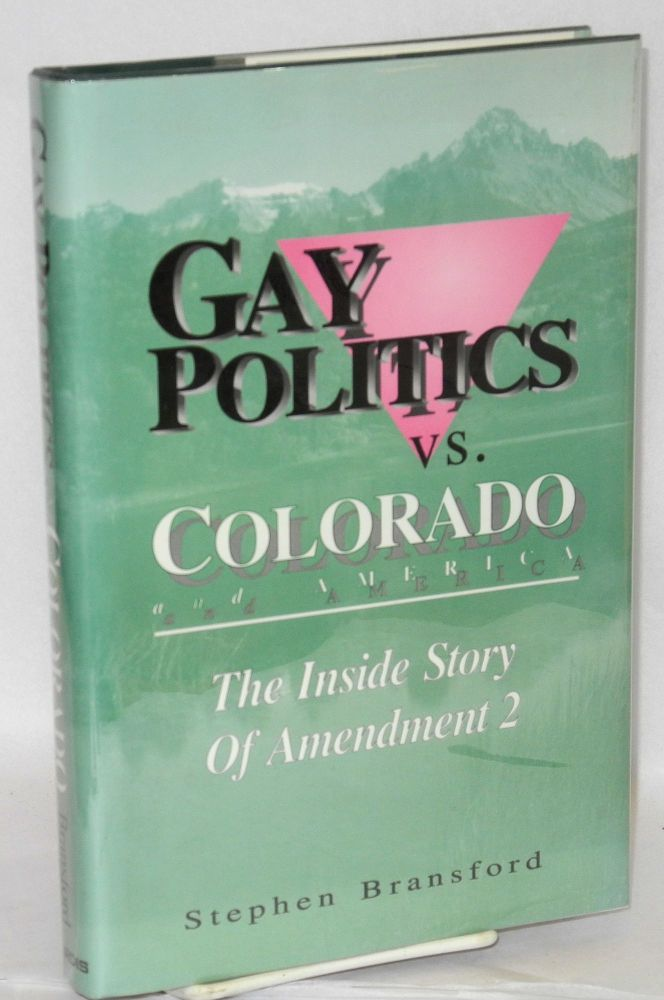 Gay Politics vs. Colorado and America; the inside story of Amendment 2. Stephen Bransford