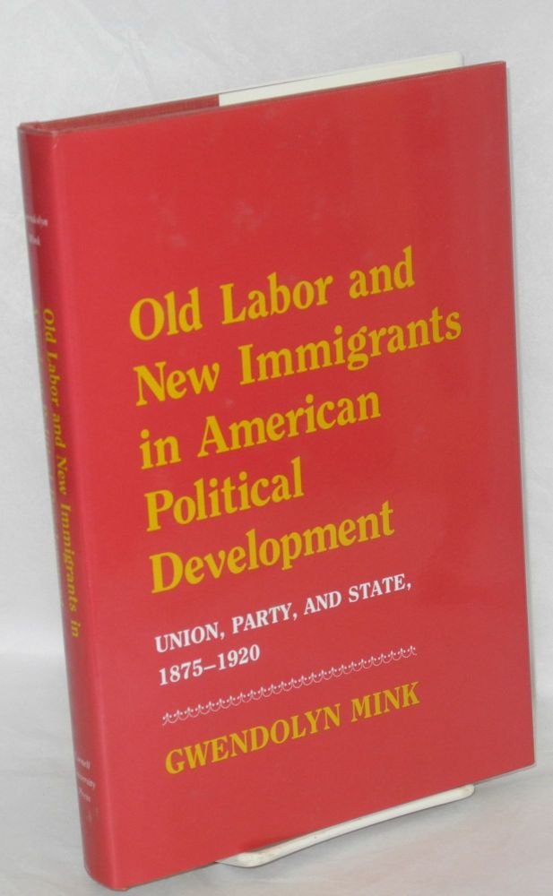 Old labor and new immigrants in American political development, union, party, and state, 1875-1920. Gwendolyn Mink.