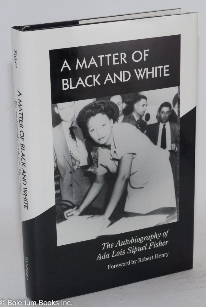 A matter of Black and White; the autobiography of Ada Lois Sipuel Fisher, foreword by Robert Henry. Ada Lois Sipuel Fisher, , Danney Goble.