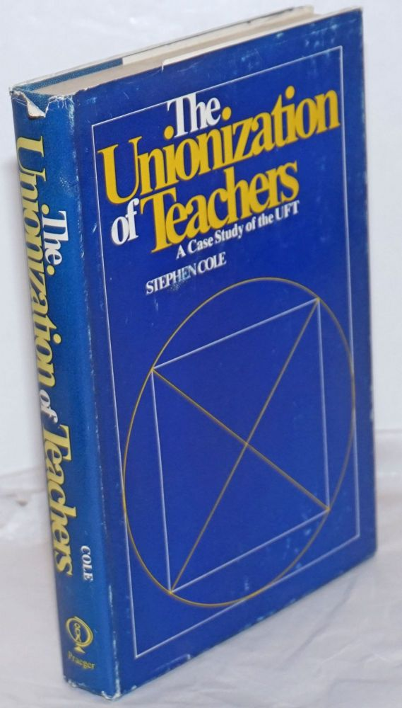 The unionization of teachers; a case study of the UFT. Stephen Cole.