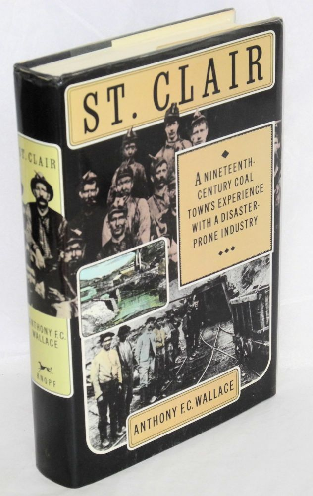 St. Clair, a nineteenth-century coal town's experience with a disaster-prone industry. With maps and technical drawings by Robert Howard. Anthony F. C. Wallace.