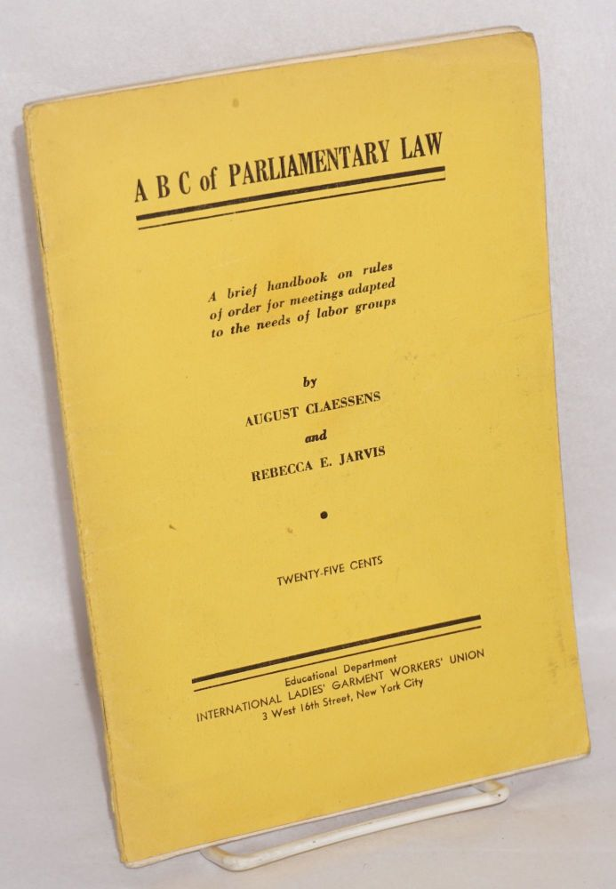 ABC of parliamentary law; a brief handbook on rules of order for meetings adapted to the needs of labor groups and an appendic of charts, tables, examples, etc. August Claessens, Rebecca E. Jarvis.