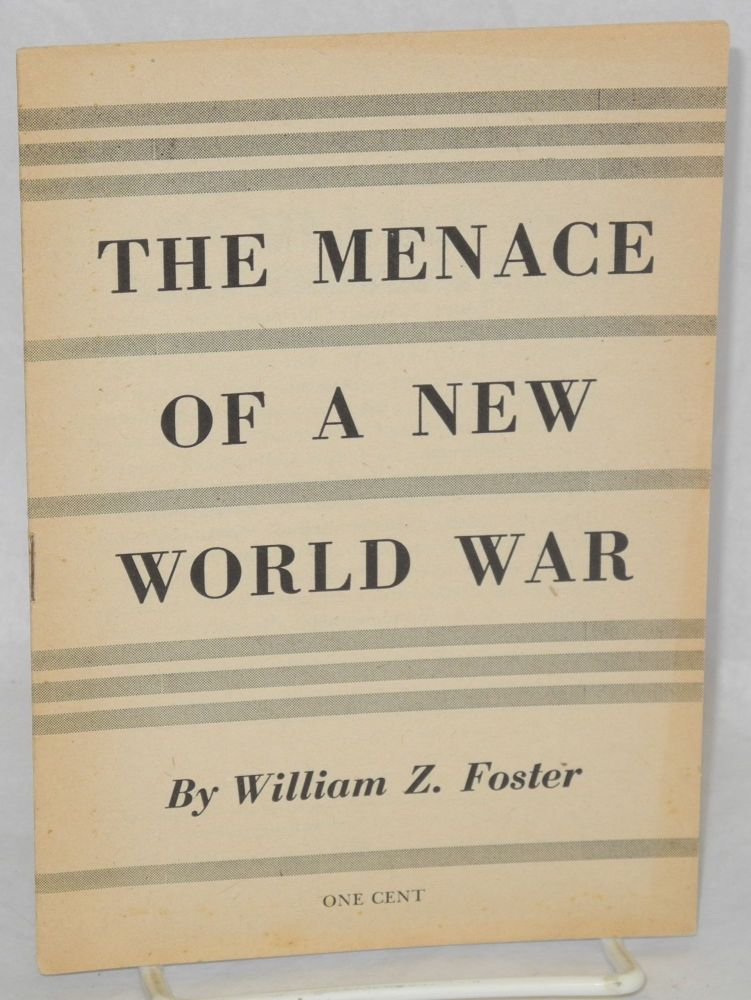 The menace of a new world war. William Z. Foster.