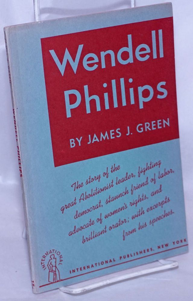 Wendell Phillips;; the story of the great abolitionist leader, fighting democrat, staunch friend of labor, advocate of women's rights, and brilliant orator; with excerpts from his speeches. [sub-title from front wrap]. James J. Green.