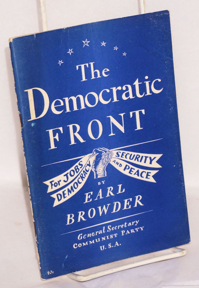 The Democratic Front; for jobs, security, democracy and peace. Report to the Tenth National Convention of the Communist Party of the U.S.A. on behalf of the National Committee, delivered on Saturday, May 28, 1938 at Carnegie Hall, New York. Earl Browder.