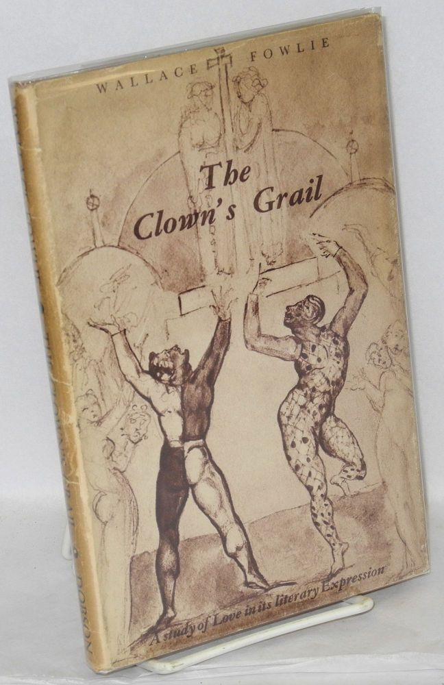 The clown's grail; a study of love in its literary expression. Wallace Fowlie.