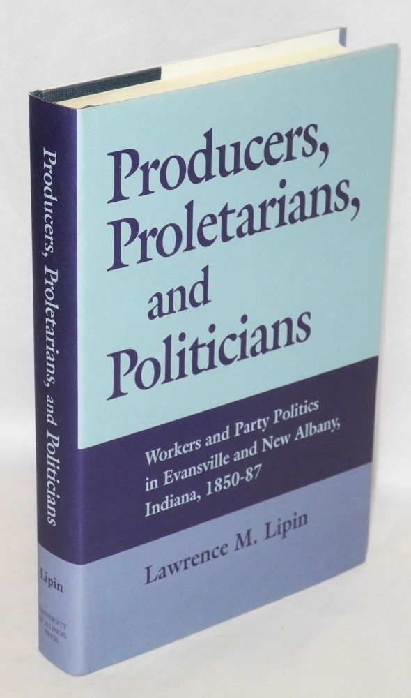 Producers, proletarians, and politicians. Workers and party politics in Evansville and New Albany, Indiana, 1850-87. Lawrence M. Lipin.