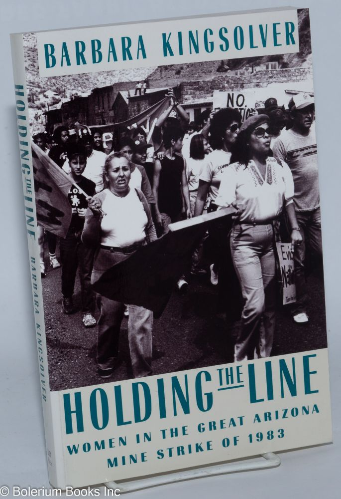 Holding the line; women in the great Arizona mine strike of 1983. Barbara Kingsolver.