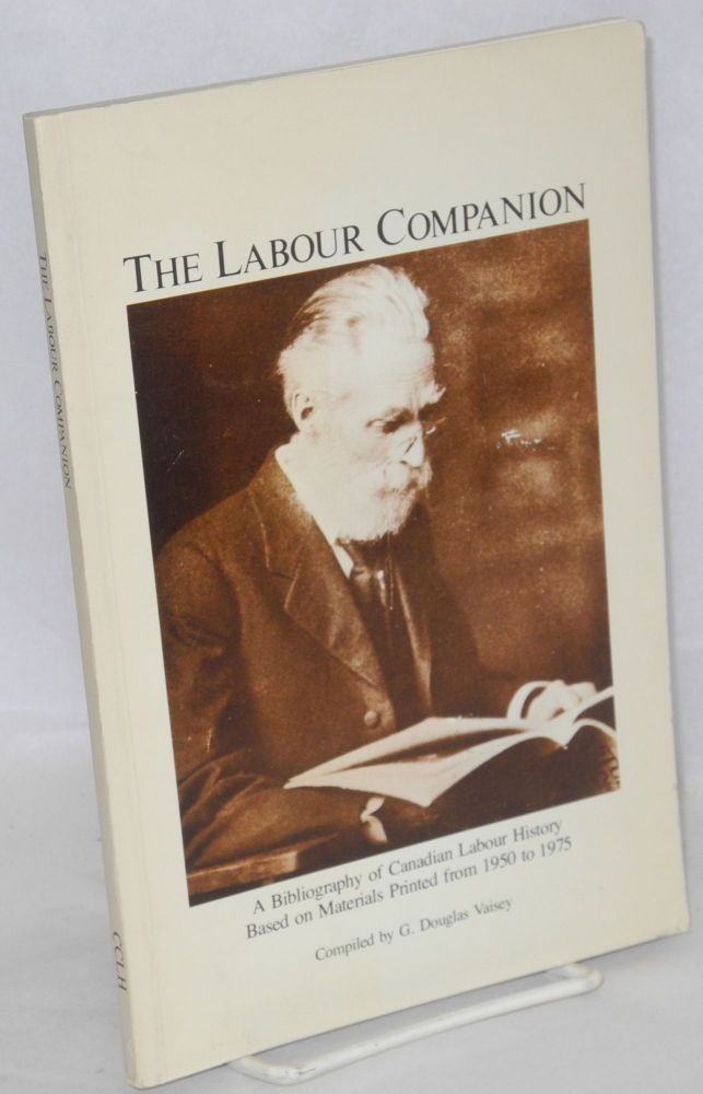 The labour companion; a bibliography of Canadian labour history based on materials printed from 1950 to 1975, compiled by G. Douglas Vaisey with the assistance of John Battye, Marie DeYoung and Gregory S. Kealey. G. Douglas Vaisey, comp.