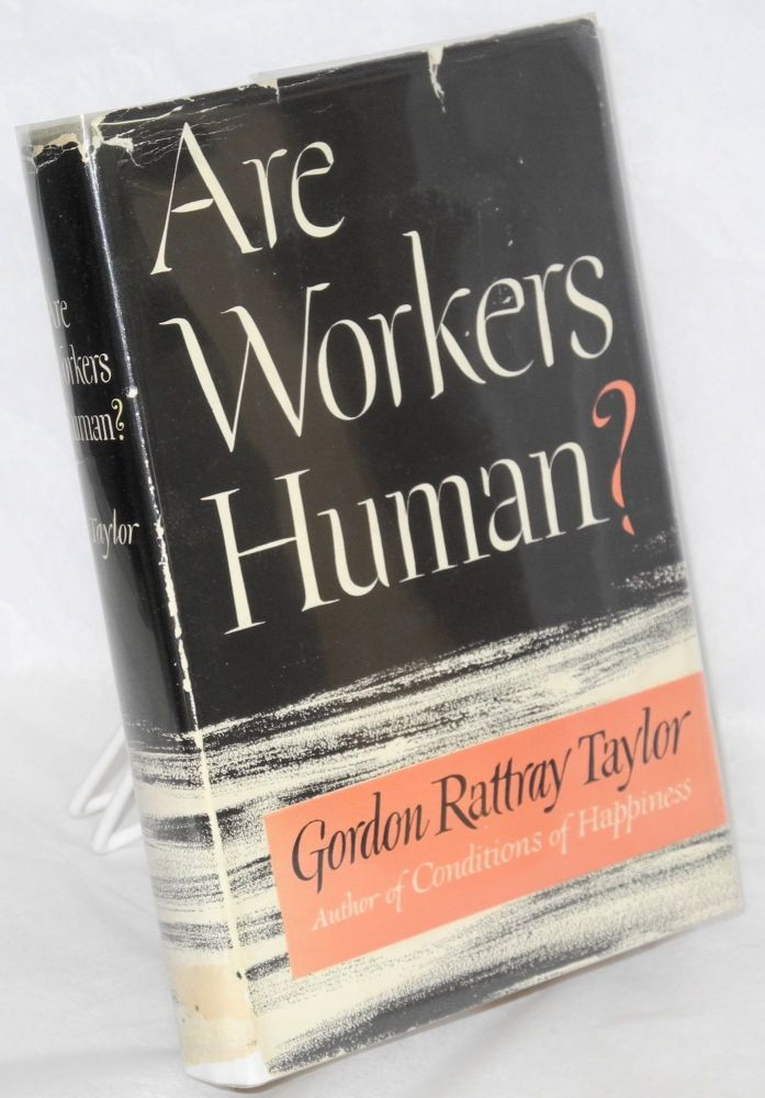 Are workers human? Gordon Rattray Taylor.