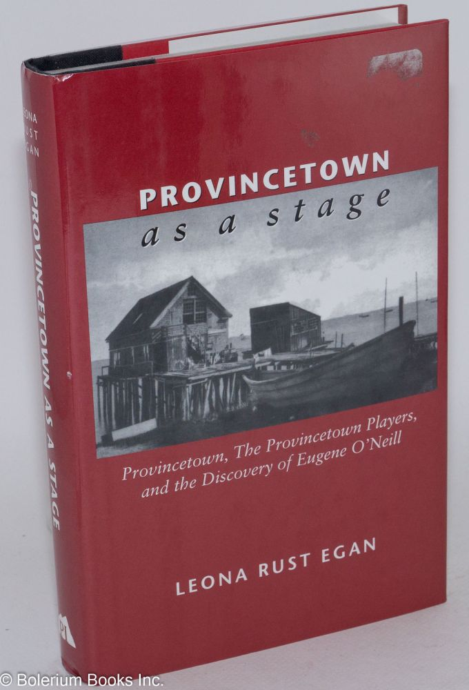 Provincetown as a stage; Provincetown, the Provincetown Players, and the discovery of Eugene O'Neill. Leona Rust Egan.