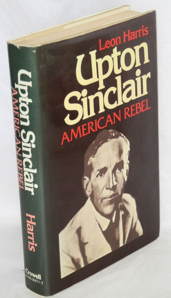 Upton Sinclair: American rebel. Leon Harris.