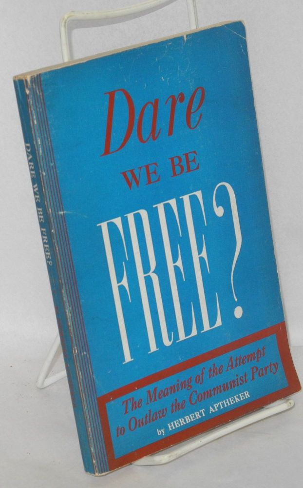 Dare we be free? The meaning of the attempt to outlaw the Communist Party. Herbert Aptheker.