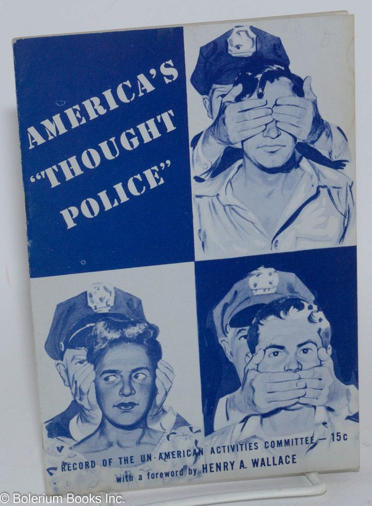 """America's """"thought police."""" Record of the Un-American Activities Committee. With a foreword by Henry A. Wallace."""