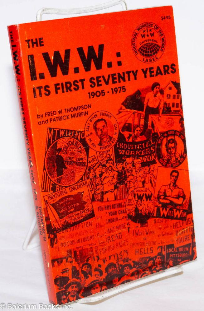 The I.W.W., its first seventy years (1905-1975). The history of an effort to organize the working class. A corrected facsimile of the 1955 volume: The I.W.W. its first fifty years by Fred Thompson with new chapter by Patrick Murfin on I.W.W. 1955-1975 and an appendix listing sources on I.W.W. history published since 1955. Fred Thompson, Patrick Murfin.
