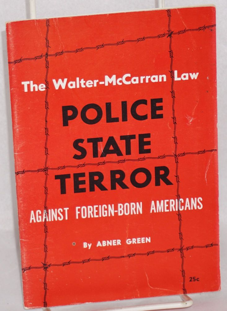 The Walter-McCarran Law, police - state terror against foreign-born Americans. Abner Green.