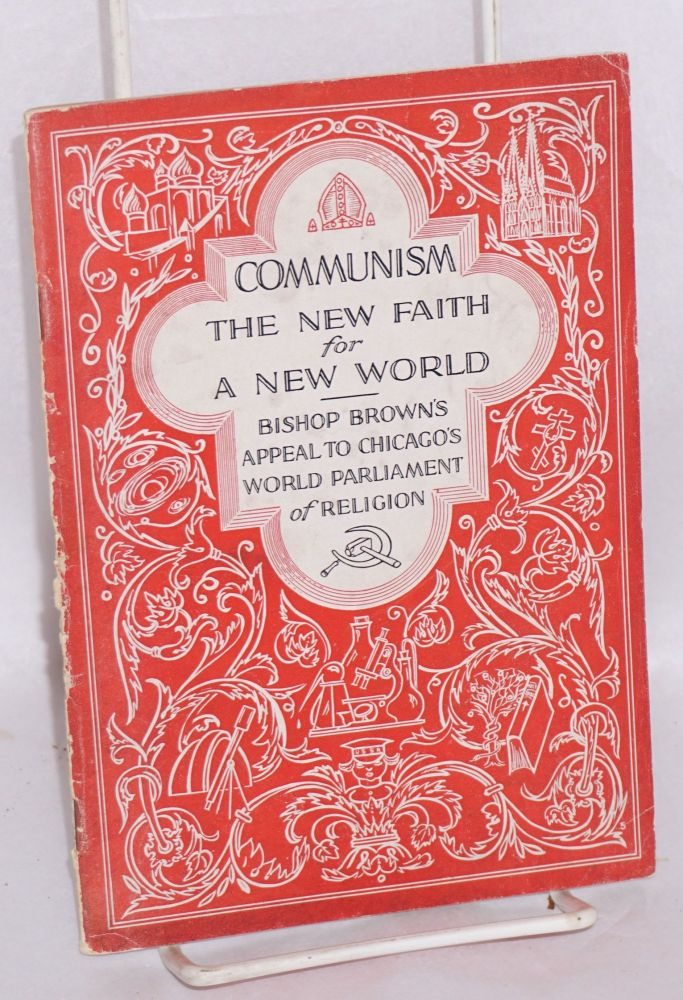 Communism, the new faith for a new world. Bishop Brown's appeal to Chicago's World Parliament of Religion [sub-title from cover]. William Montgomery Brown.