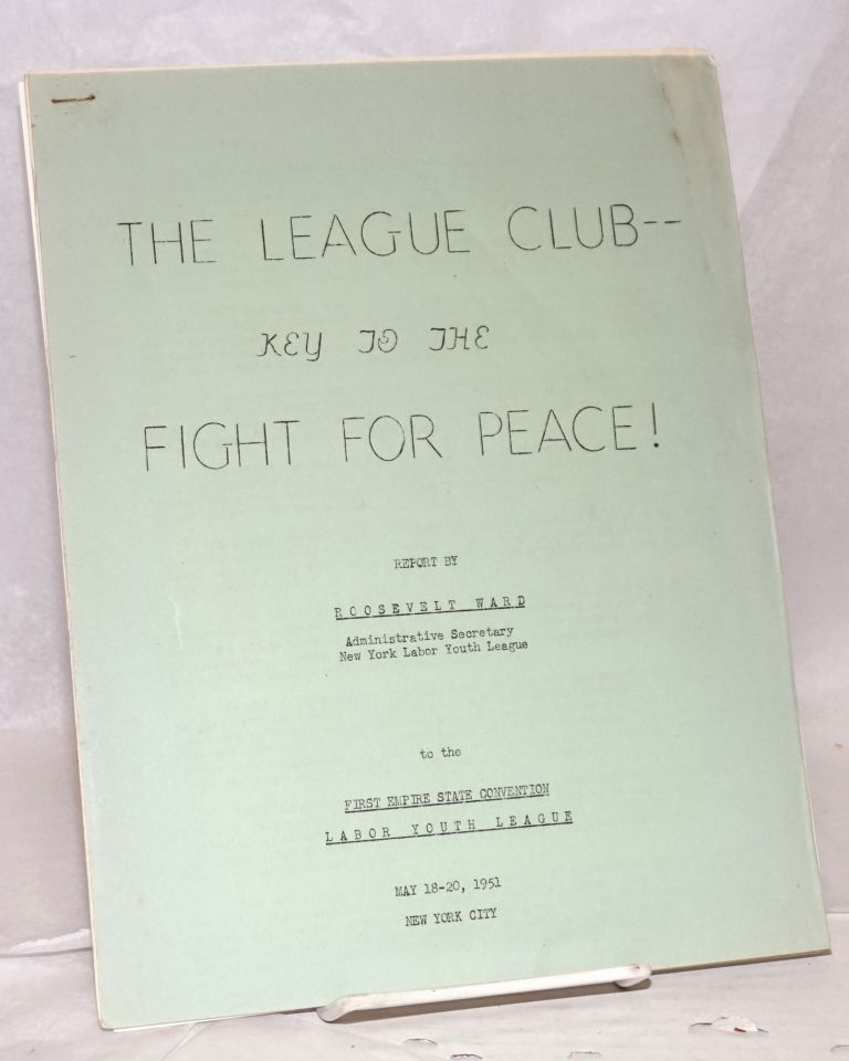 The League club-- key to the fight for peace! Report by Roosevelt Ward administrative secretary New York Labor Youth League to the First Empire State Convention, Labor Youth League, May 18-20, 1951, New York City. Roosevelt Ward.
