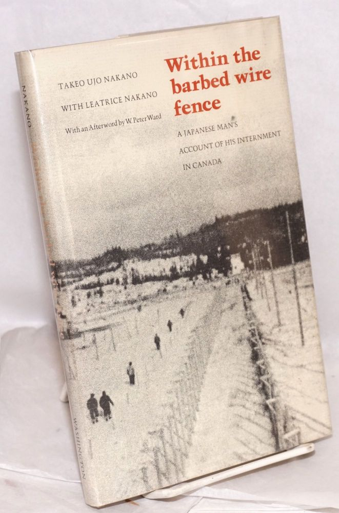 Within the barbed wire fence; a Japanese man's account of his internment in Canada, with an afterword by W. Peter Ward. Takeo Ujo Nakano, , Leatrice Nakano.