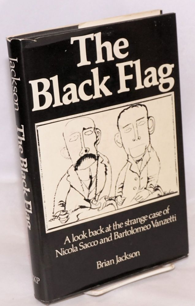 The black flag; a look back at the strange case of Nicola Sacco and Bartolomeo Vanzetti. Brian Jackson.
