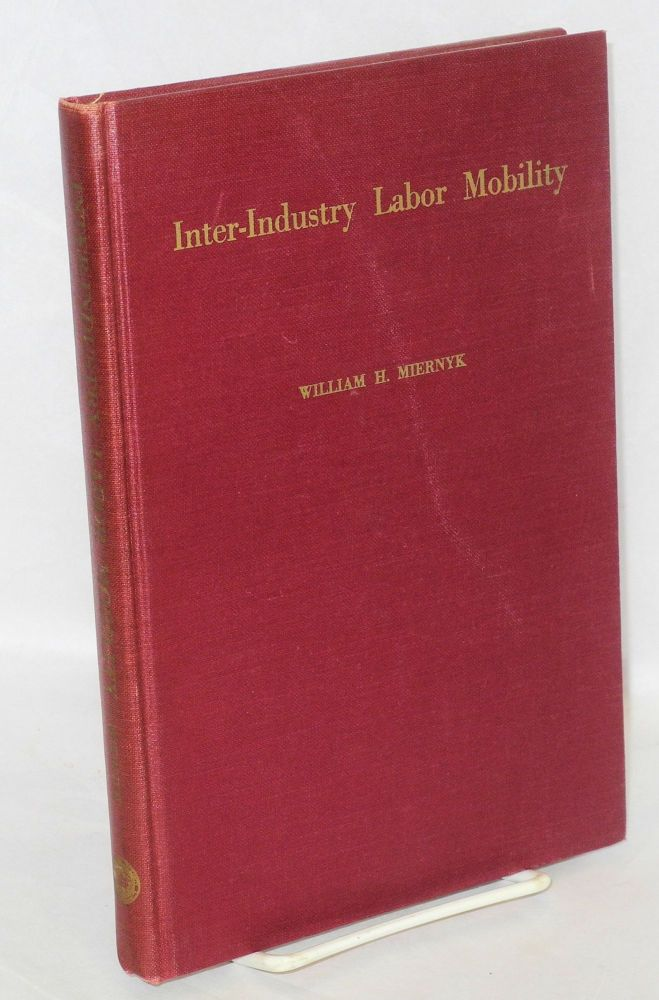 Inter-industry labor mobility; the case of the displaced textile worker. With the assistance of Nadine P. Rodwin and the research staff. William H. Miernyk.