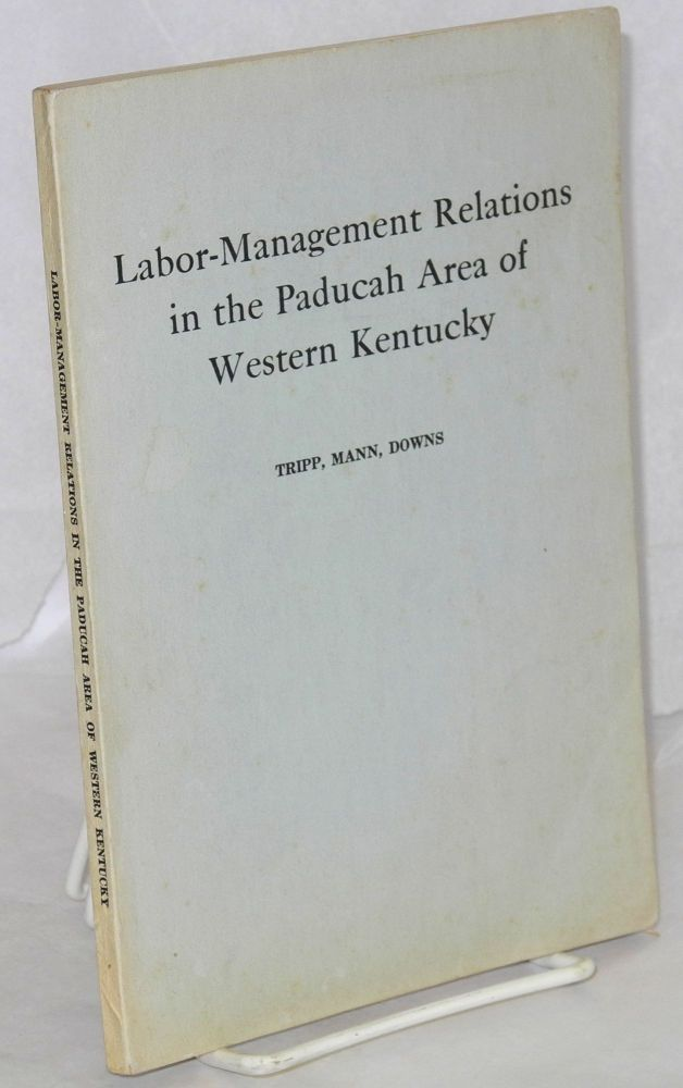 Labor-management relations in the Paducah area of western Kentucky. L. Reed Tripp, J. Keith Mann, Frederick T. Downs.