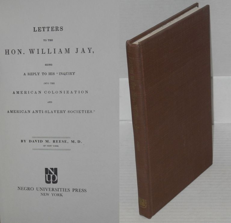 "Letters to the Hon. William Jay, being a reply to his ""Inquiry into the American Colonization and American Anti-Slavery Societies."" David M. Reese."