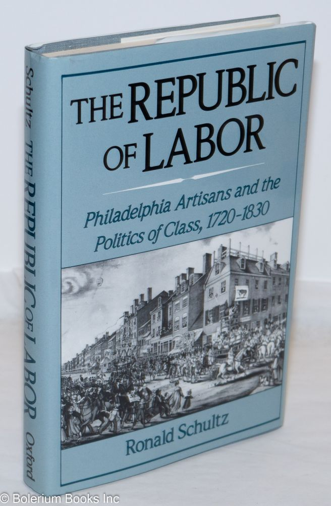 The republic of labor, Philadelphia artisans and the politics of class, 1720-1830. Ronald Schultz.