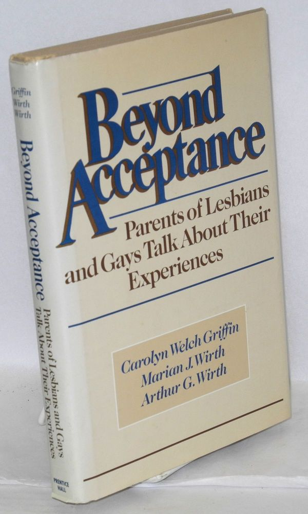 Beyond acceptance; parents of lesbians and gays talk about their experiences. Carolyn Welch Griffin, Marian J. Wirth, Arthur G. Wirth.