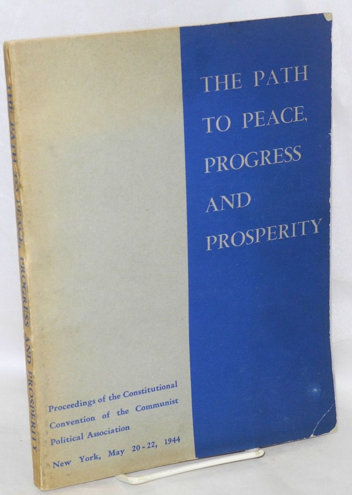 The path to peace, progress and prosperity. Proceedings of the constitutional convention of the Communist Political Association, New York, May 20-22, 1944. Communist Political Association.