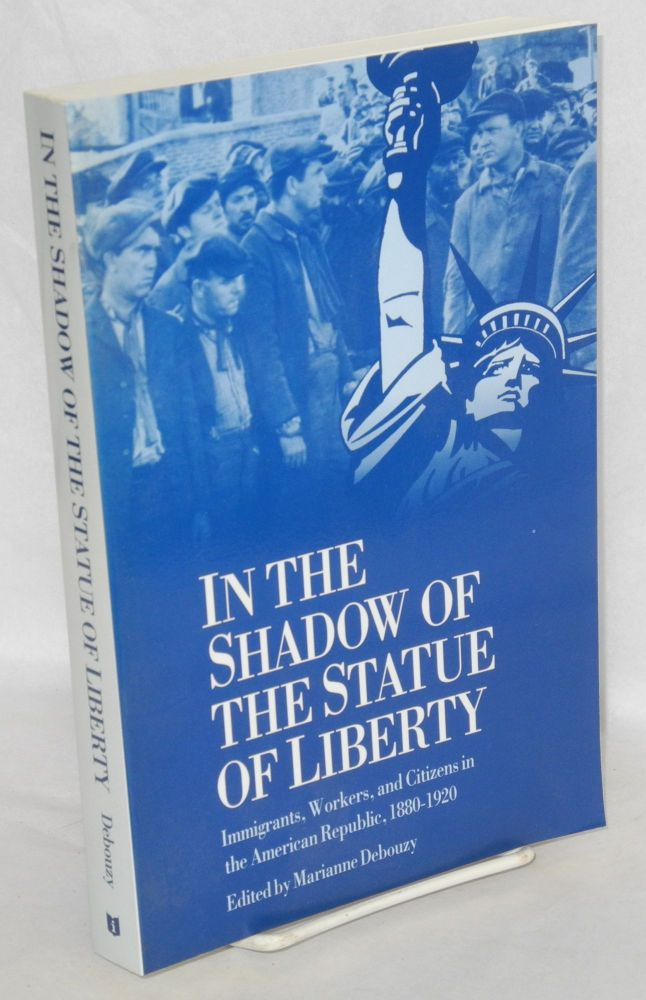 In the shadow of the Statue of Liberty; immigrants, workers, and citizens in the American Republic, 1880-1920. Marianne Debouzy.