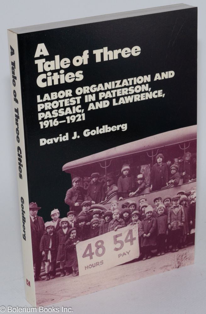 A tale of three cities; labor organization and protest in Paterson, Passaic, and Lawrence, 1916-1921. David J. Goldberg.