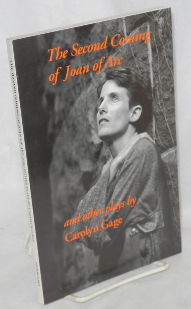The second coming of Joan of Arc and other plays [Includes: The Roar of Silence Trilogy, Calamity Jane Sends a Message, Cookin' With Typhoid Mary & the title piece]. Carolyn Gage.