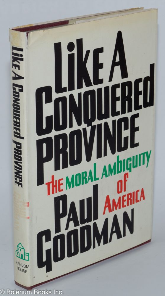 Like a conquered province; the moral ambiguity of America. Paul Goodman.