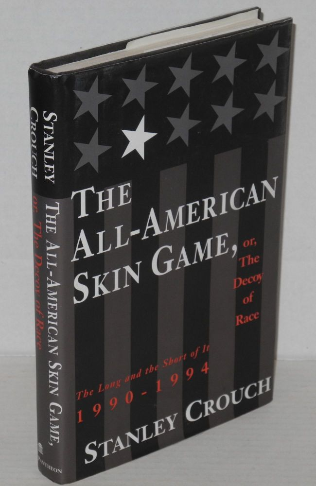 The all-American skin game, or, the decoy of race; the long and the short of it, 1990-1994. Stanley Crouch.