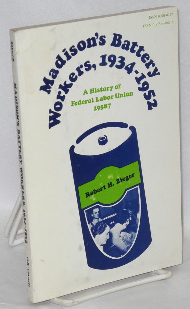 Madison's battery workers, 1934-1952. A history of Federal Labor Union 19587. Robert H. Zieger.