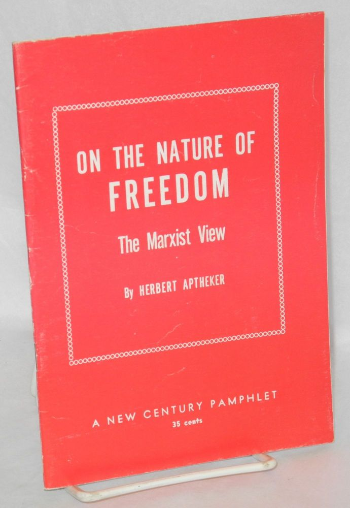 On the nature of freedom; the Marxist view. Based on a series of broadcasts made over Station KPFA, Berkeley, California, May-July, 1959. Herbert Aptheker.
