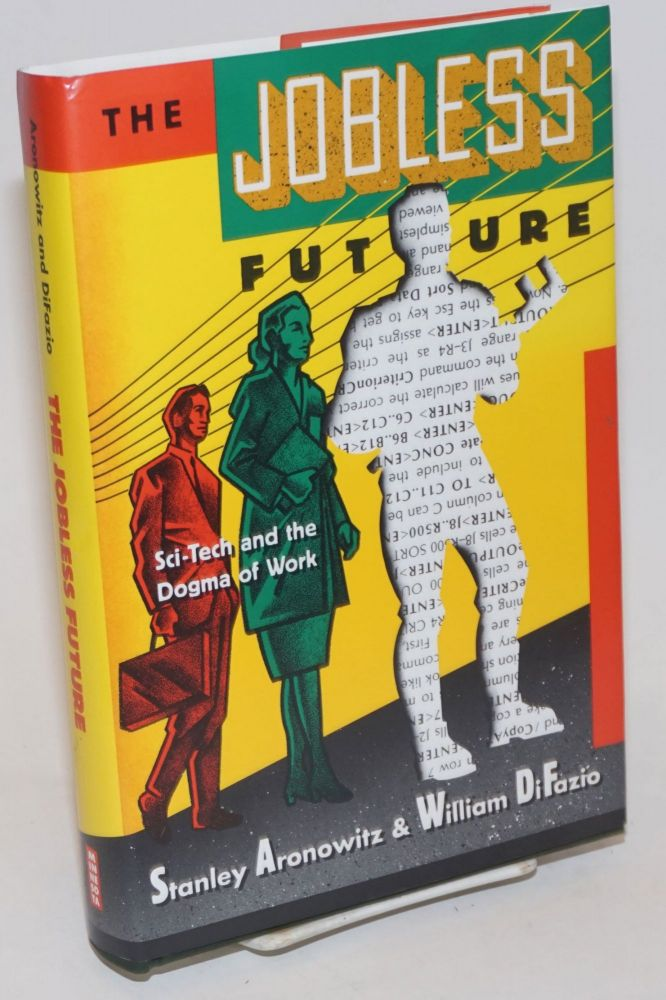 The Jobless Future: sci-tech and the dogma of work. Stanley Aronowitz, William DiFazio.