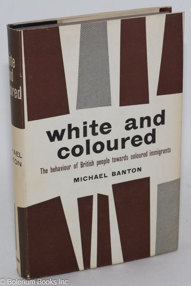 White and coloured; the behavior of British people towards coloured immigrants. Michael Banton.