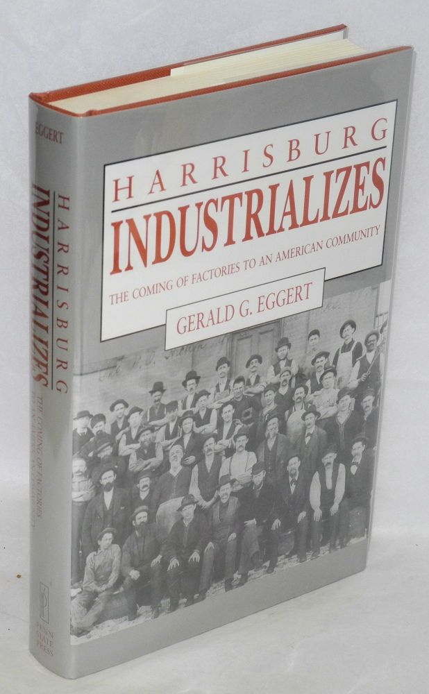 Harrisburg industrializes; the coming of factories to an American community. Gerald G. Eggert.